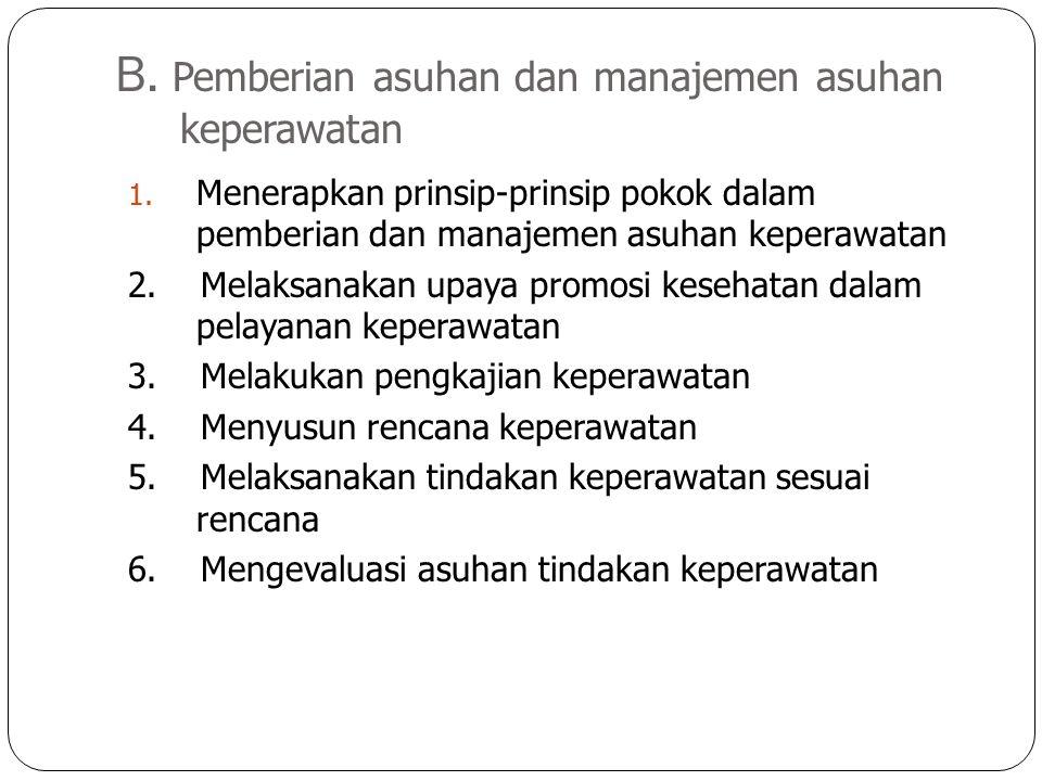 B. Pemberian asuhan dan manajemen asuhan keperawatan 1. Menerapkan prinsip-prinsip pokok dalam pemberian dan manajemen asuhan keperawatan 2. Melaksana