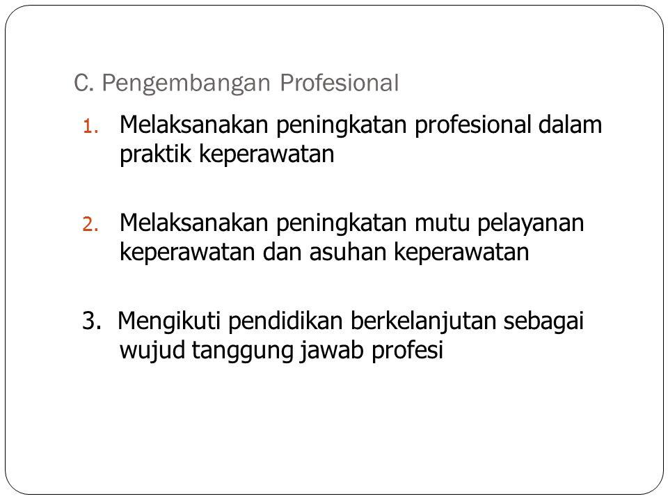 C. Pengembangan Profesional 1. Melaksanakan peningkatan profesional dalam praktik keperawatan 2. Melaksanakan peningkatan mutu pelayanan keperawatan d