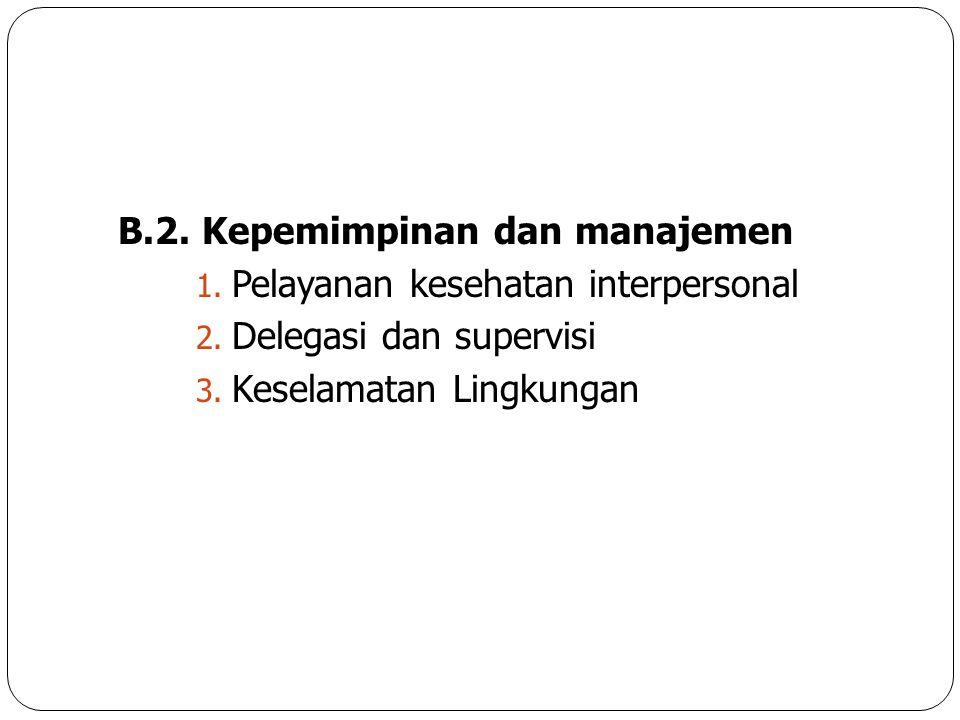 B.2. Kepemimpinan dan manajemen 1. Pelayanan kesehatan interpersonal 2. Delegasi dan supervisi 3. Keselamatan Lingkungan