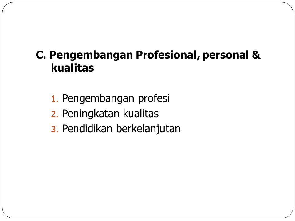 C. Pengembangan Profesional, personal & kualitas 1. Pengembangan profesi 2. Peningkatan kualitas 3. Pendidikan berkelanjutan