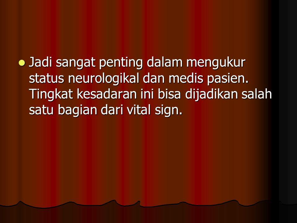Jadi sangat penting dalam mengukur status neurologikal dan medis pasien. Tingkat kesadaran ini bisa dijadikan salah satu bagian dari vital sign. Jadi