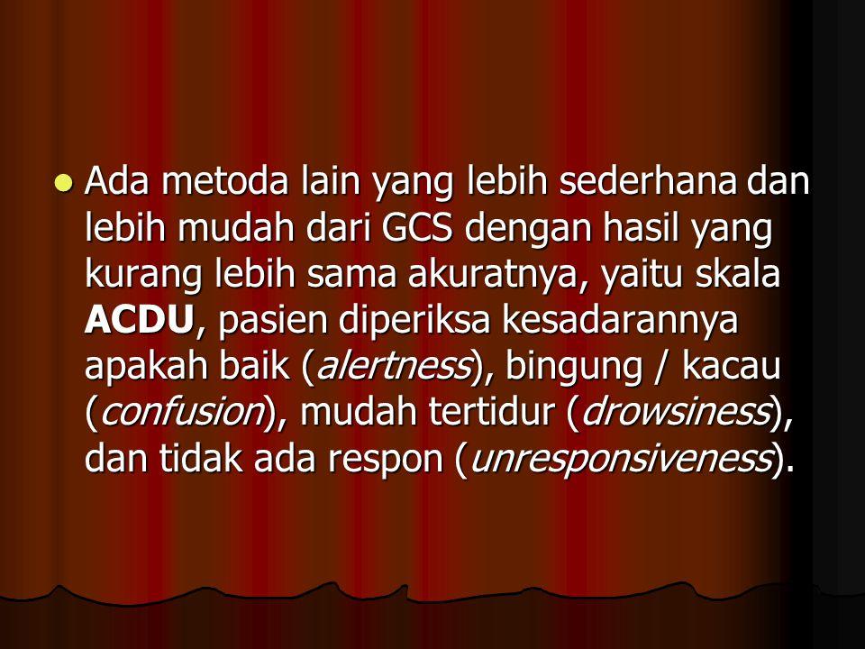 Ada metoda lain yang lebih sederhana dan lebih mudah dari GCS dengan hasil yang kurang lebih sama akuratnya, yaitu skala ACDU, pasien diperiksa kesadarannya apakah baik (alertness), bingung / kacau (confusion), mudah tertidur (drowsiness), dan tidak ada respon (unresponsiveness).