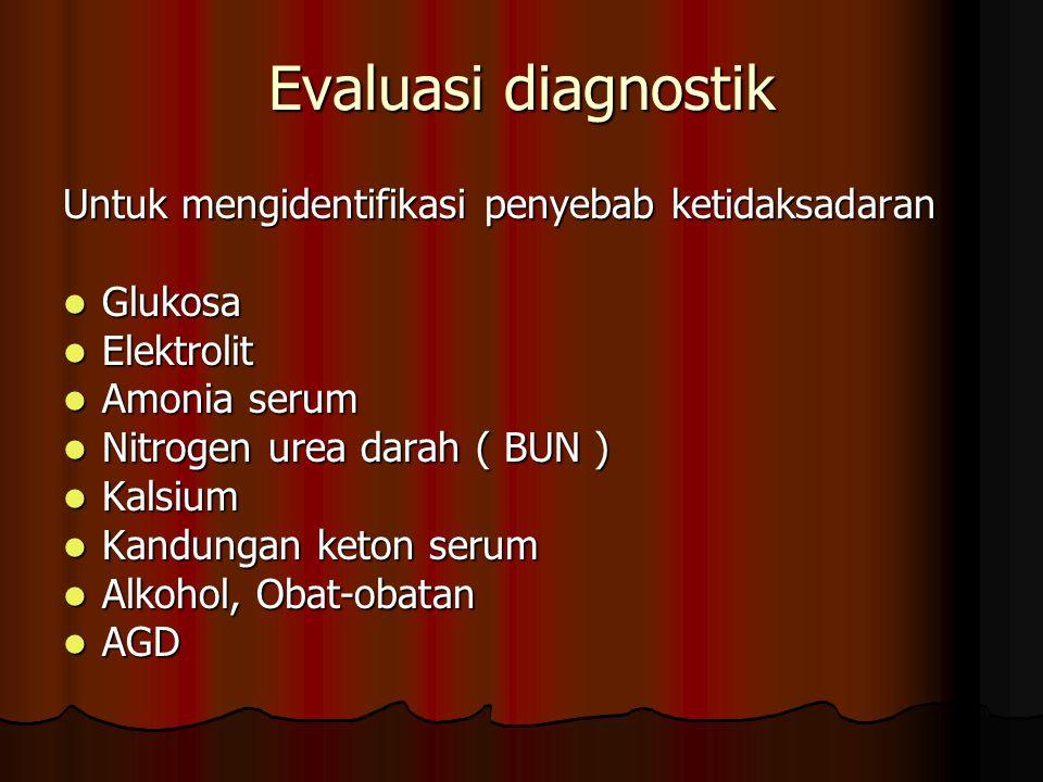 Evaluasi diagnostik Untuk mengidentifikasi penyebab ketidaksadaran Glukosa Glukosa Elektrolit Elektrolit Amonia serum Amonia serum Nitrogen urea darah ( BUN ) Nitrogen urea darah ( BUN ) Kalsium Kalsium Kandungan keton serum Kandungan keton serum Alkohol, Obat-obatan Alkohol, Obat-obatan AGD AGD