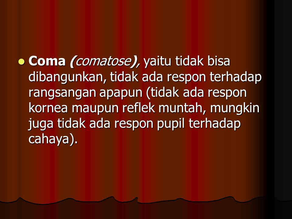 Coma (comatose), yaitu tidak bisa dibangunkan, tidak ada respon terhadap rangsangan apapun (tidak ada respon kornea maupun reflek muntah, mungkin juga