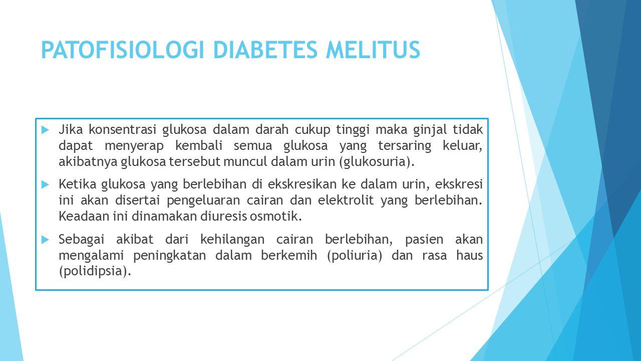 PATOFISIOLOGI DIABETES MELITUS  Jika konsentrasi glukosa dalam darah cukup tinggi maka ginjal tidak dapat menyerap kembali semua glukosa yang tersaring keluar, akibatnya glukosa tersebut muncul dalam urin (glukosuria).