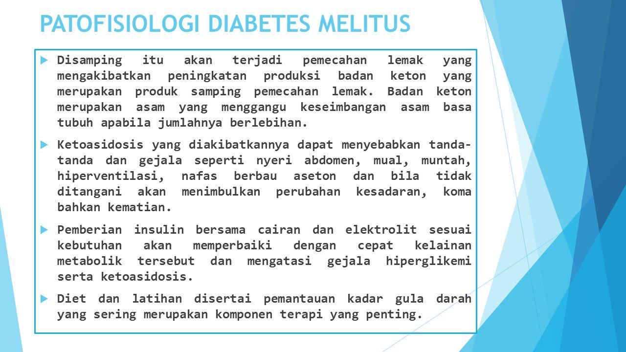 PATOFISIOLOGI DIABETES MELITUS  Disamping itu akan terjadi pemecahan lemak yang mengakibatkan peningkatan produksi badan keton yang merupakan produk samping pemecahan lemak.