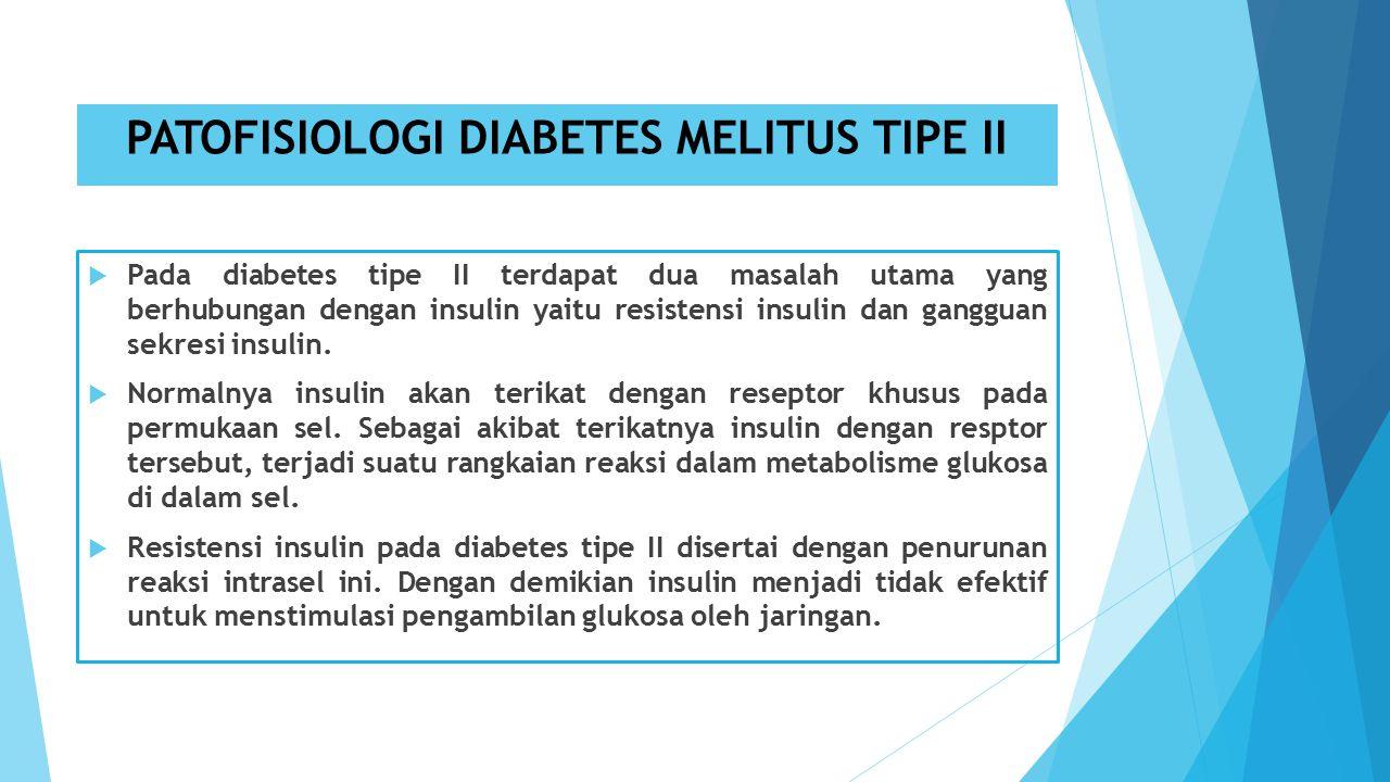 PATOFISIOLOGI DIABETES MELITUS TIPE II  Pada diabetes tipe II terdapat dua masalah utama yang berhubungan dengan insulin yaitu resistensi insulin dan gangguan sekresi insulin.