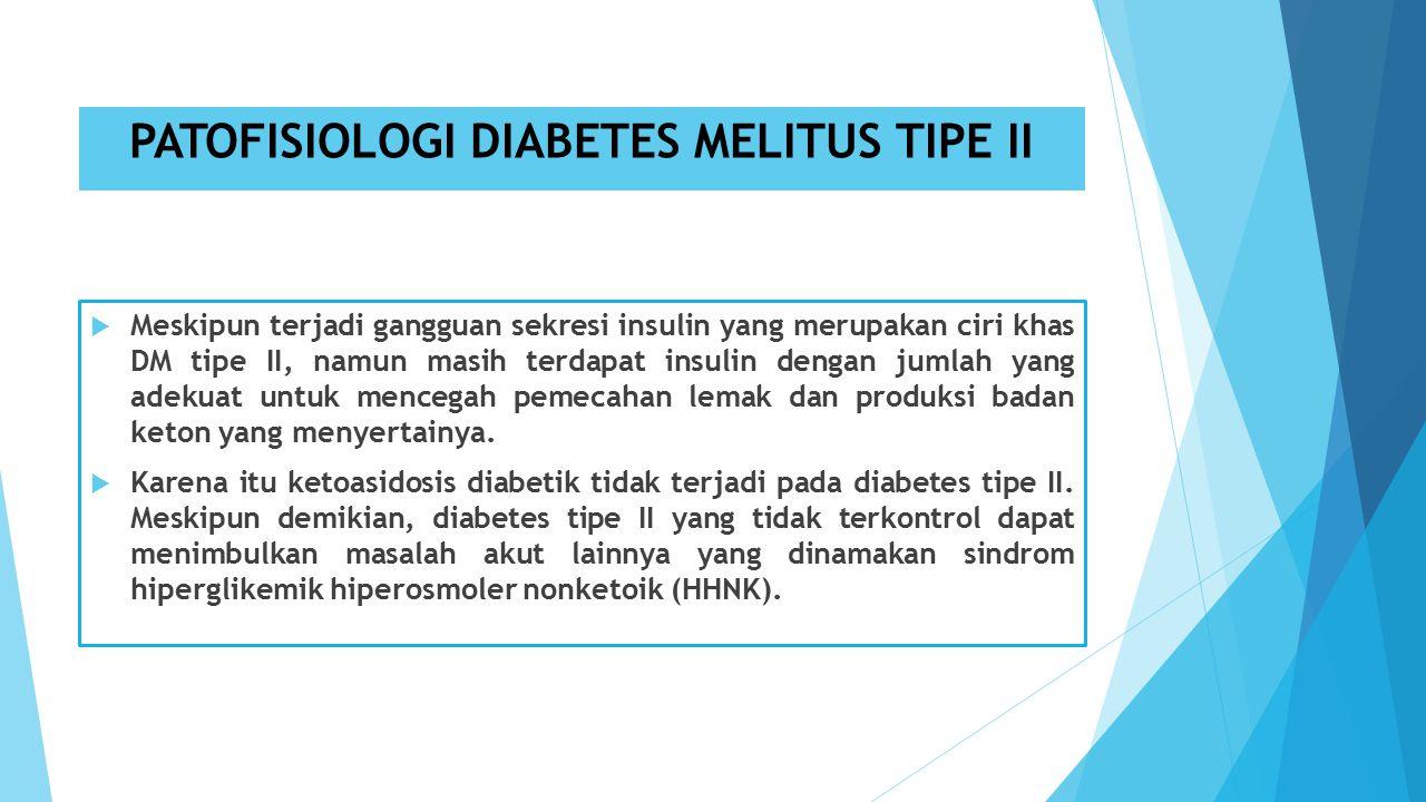 PATOFISIOLOGI DIABETES MELITUS TIPE II  Meskipun terjadi gangguan sekresi insulin yang merupakan ciri khas DM tipe II, namun masih terdapat insulin dengan jumlah yang adekuat untuk mencegah pemecahan lemak dan produksi badan keton yang menyertainya.