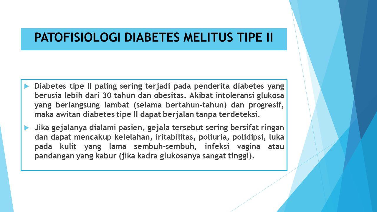 PATOFISIOLOGI DIABETES MELITUS TIPE II  Diabetes tipe II paling sering terjadi pada penderita diabetes yang berusia lebih dari 30 tahun dan obesitas.