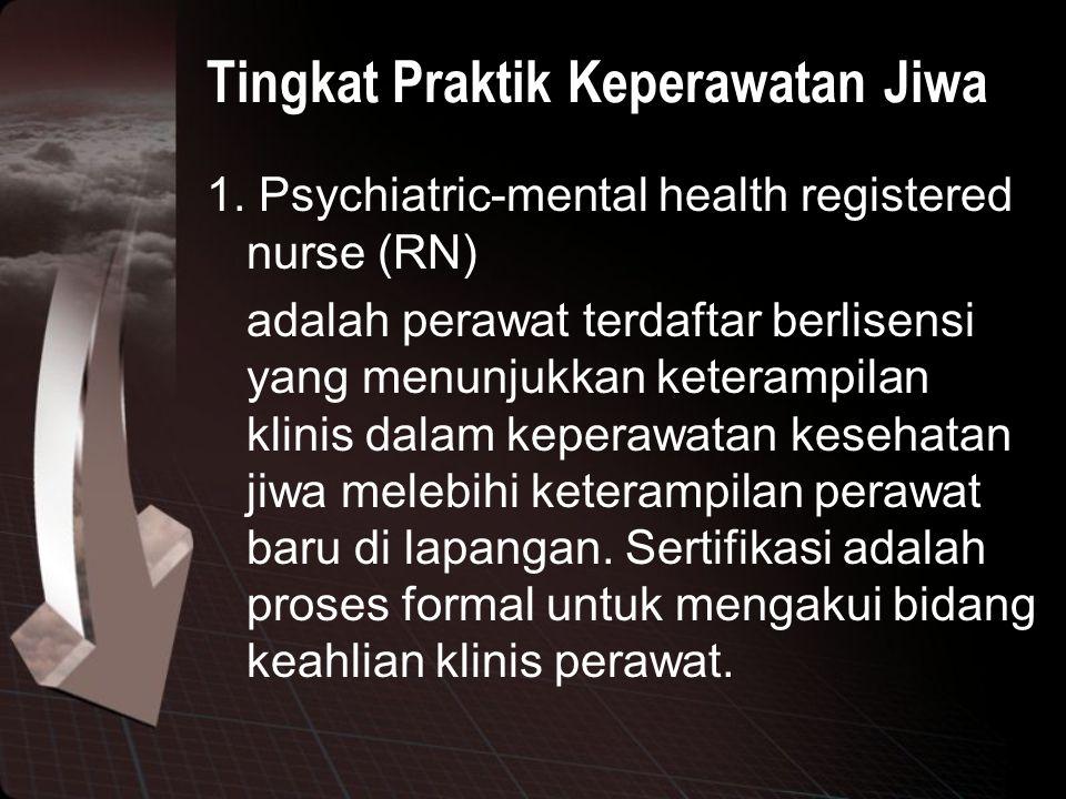 Tingkat Praktik Keperawatan Jiwa 1. Psychiatric-mental health registered nurse (RN) adalah perawat terdaftar berlisensi yang menunjukkan keterampilan