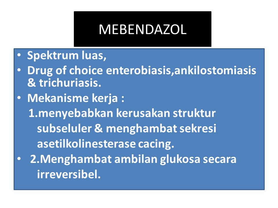 MEBENDAZOL Spektrum luas, Drug of choice enterobiasis,ankilostomiasis & trichuriasis.
