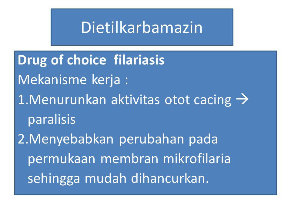 Dietilkarbamazin Drug of choice filariasis Mekanisme kerja : 1.Menurunkan aktivitas otot cacing  paralisis 2.Menyebabkan perubahan pada permukaan mem