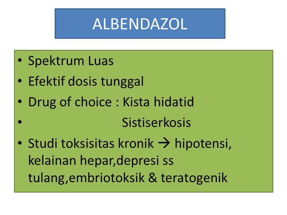 ALBENDAZOL Spektrum Luas Efektif dosis tunggal Drug of choice : Kista hidatid Sistiserkosis Studi toksisitas kronik  hipotensi, kelainan hepar,depres