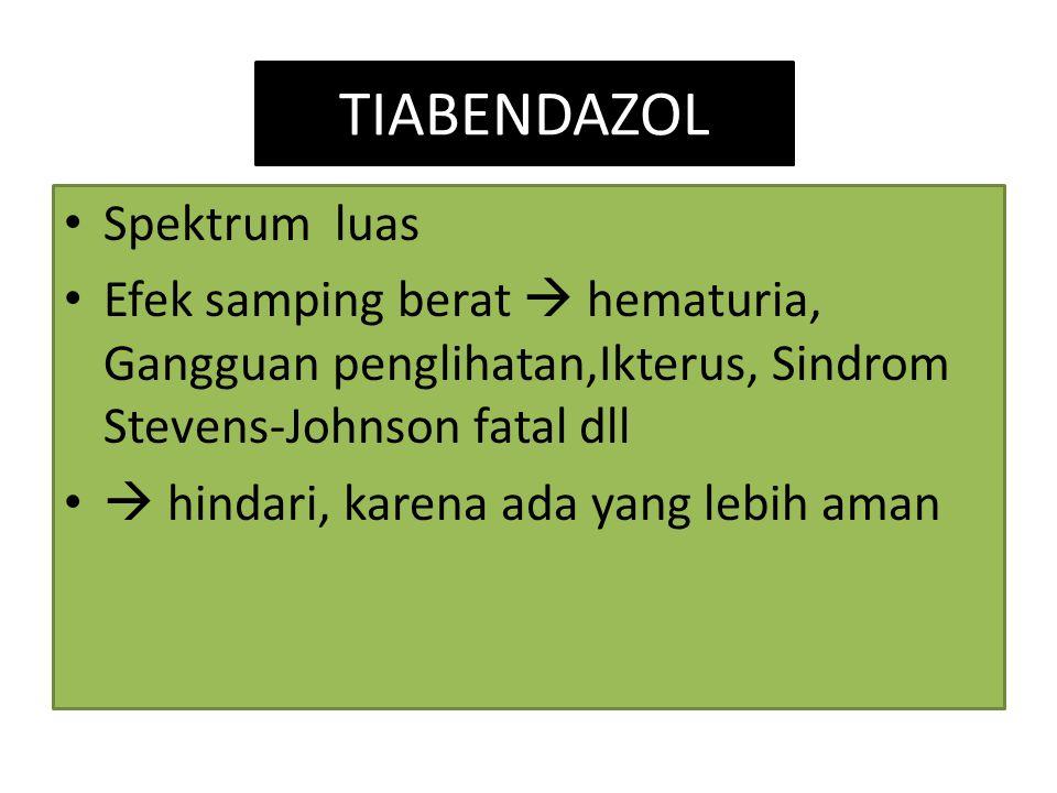 TIABENDAZOL Spektrum luas Efek samping berat  hematuria, Gangguan penglihatan,Ikterus, Sindrom Stevens-Johnson fatal dll  hindari, karena ada yang l