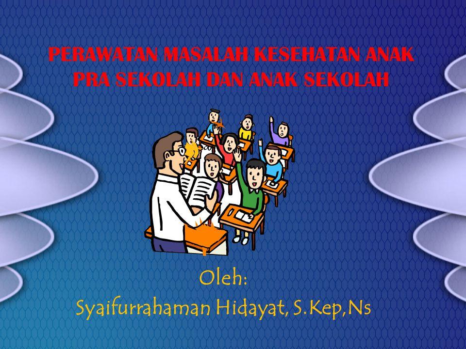 PERAWATAN MASALAH KESEHATAN ANAK PRA SEKOLAH DAN ANAK SEKOLAH Oleh: Syaifurrahaman Hidayat, S.Kep,Ns