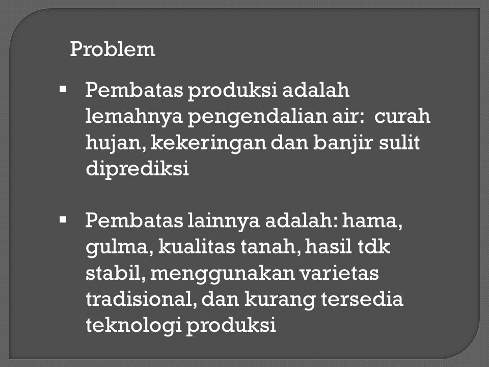 Problem  Pembatas produksi adalah lemahnya pengendalian air: curah hujan, kekeringan dan banjir sulit diprediksi  Pembatas lainnya adalah: hama, gul