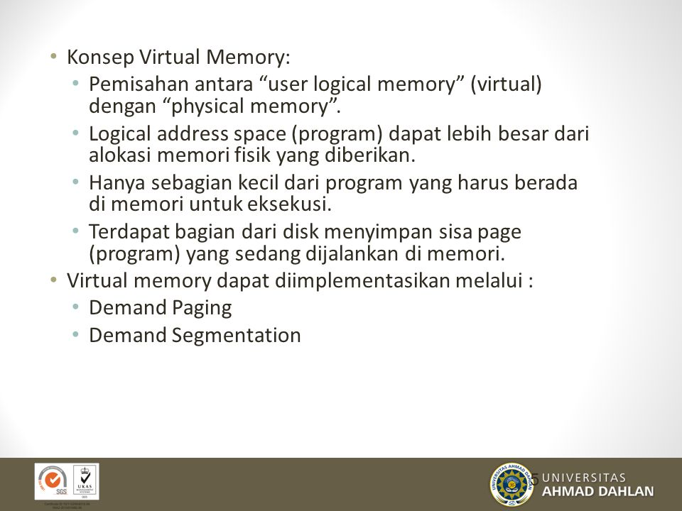 "Konsep Virtual Memory: Pemisahan antara ""user logical memory"" (virtual) dengan ""physical memory"". Logical address space (program) dapat lebih besar da"