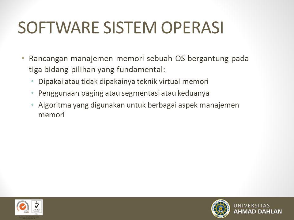 SOFTWARE SISTEM OPERASI Rancangan manajemen memori sebuah OS bergantung pada tiga bidang pilihan yang fundamental: Dipakai atau tidak dipakainya teknik virtual memori Penggunaan paging atau segmentasi atau keduanya Algoritma yang digunakan untuk berbagai aspek manajemen memori