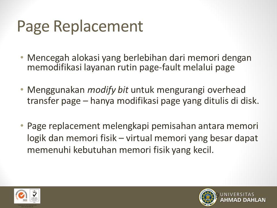 Page Replacement Mencegah alokasi yang berlebihan dari memori dengan memodifikasi layanan rutin page-fault melalui page Menggunakan modify bit untuk mengurangi overhead transfer page – hanya modifikasi page yang ditulis di disk.