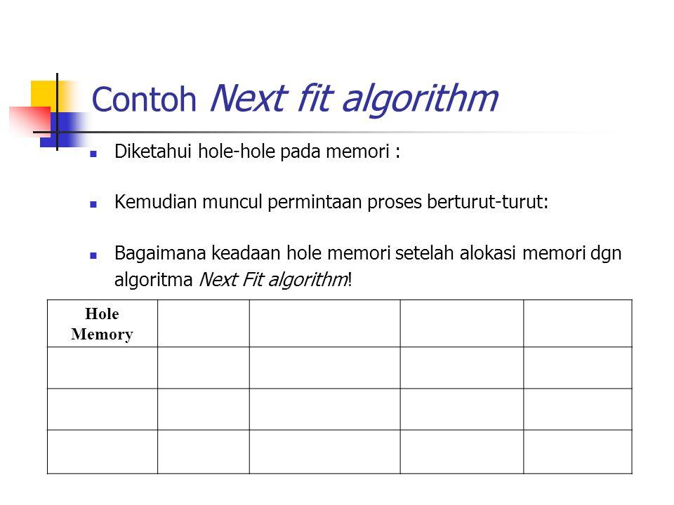 Contoh Next fit algorithm Diketahui hole-hole pada memori : Kemudian muncul permintaan proses berturut-turut: Bagaimana keadaan hole memori setelah al