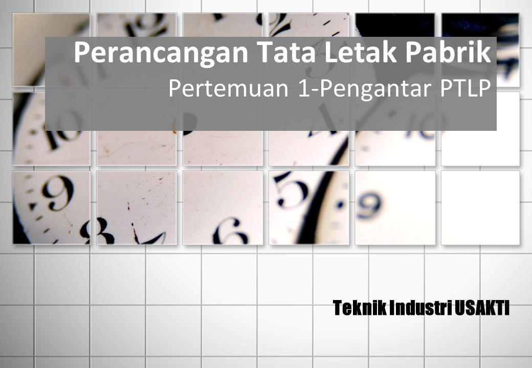 Perancangan Tata Letak Pabrik Pertemuan 1-Pengantar PTLP Teknik Industri USAKTI