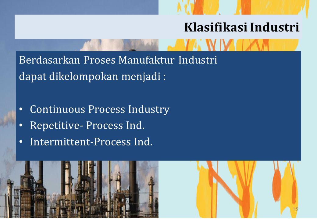 Klasifikasi Industri Berdasarkan Proses Manufaktur Industri dapat dikelompokan menjadi : Continuous Process Industry Repetitive- Process Ind. Intermit