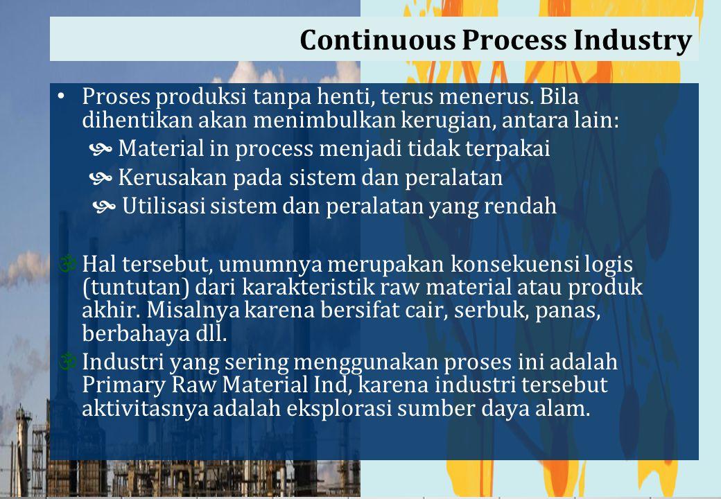 Continuous Process Industry Proses produksi tanpa henti, terus menerus. Bila dihentikan akan menimbulkan kerugian, antara lain:  Material in process