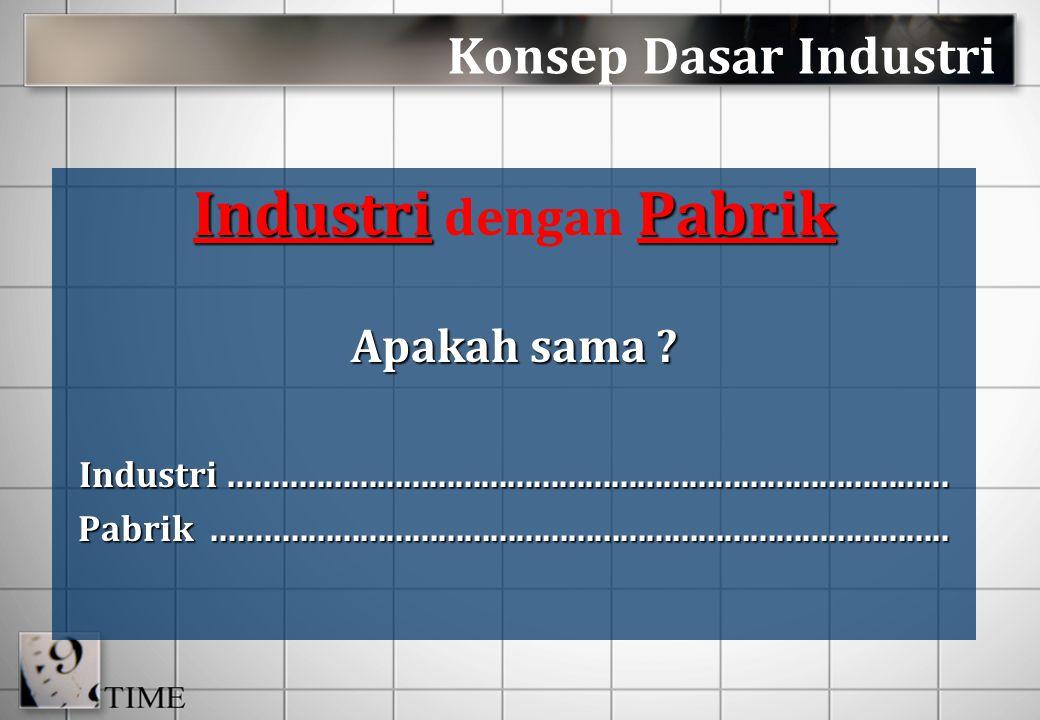 Konsep Dasar Industri IndustriPabrik Industri dengan Pabrik Apakah sama ? Industri....................................................................