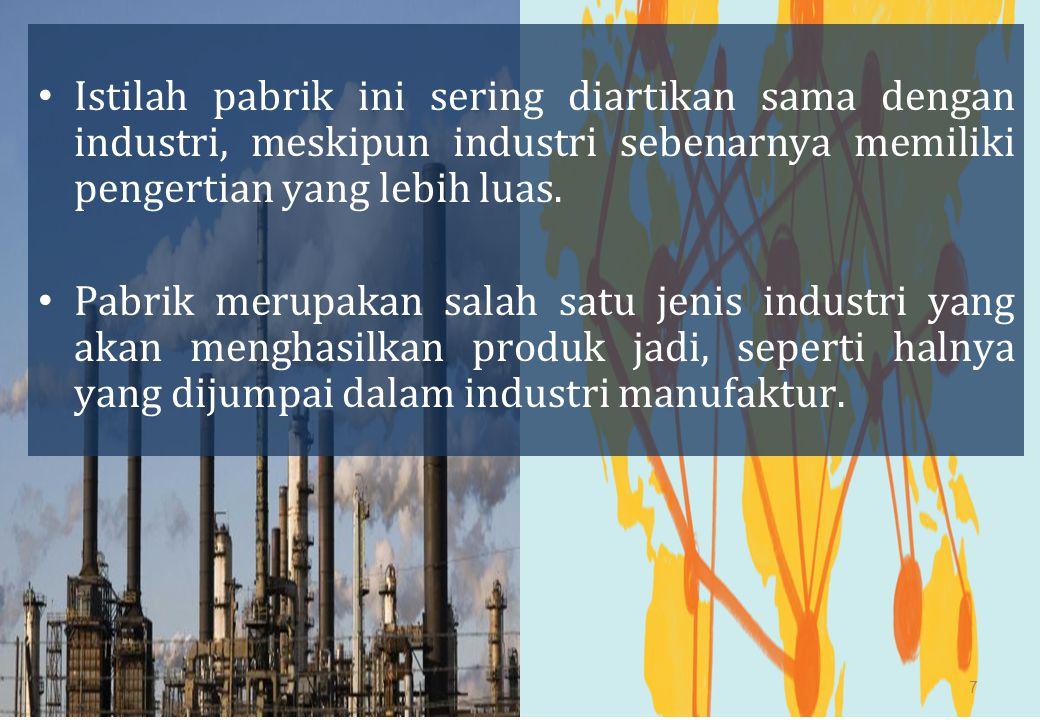 Istilah pabrik ini sering diartikan sama dengan industri, meskipun industri sebenarnya memiliki pengertian yang lebih luas. Pabrik merupakan salah sat
