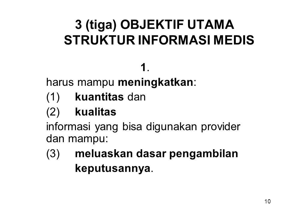 10 3 (tiga) OBJEKTIF UTAMA STRUKTUR INFORMASI MEDIS 1. harus mampu meningkatkan: (1)kuantitas dan (2)kualitas informasi yang bisa digunakan provider d