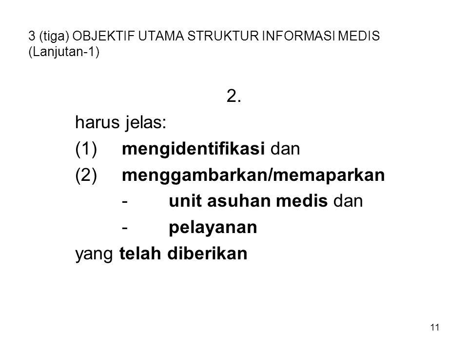 11 3 (tiga) OBJEKTIF UTAMA STRUKTUR INFORMASI MEDIS (Lanjutan-1) 2. harus jelas: (1)mengidentifikasi dan (2)menggambarkan/memaparkan -unit asuhan medi