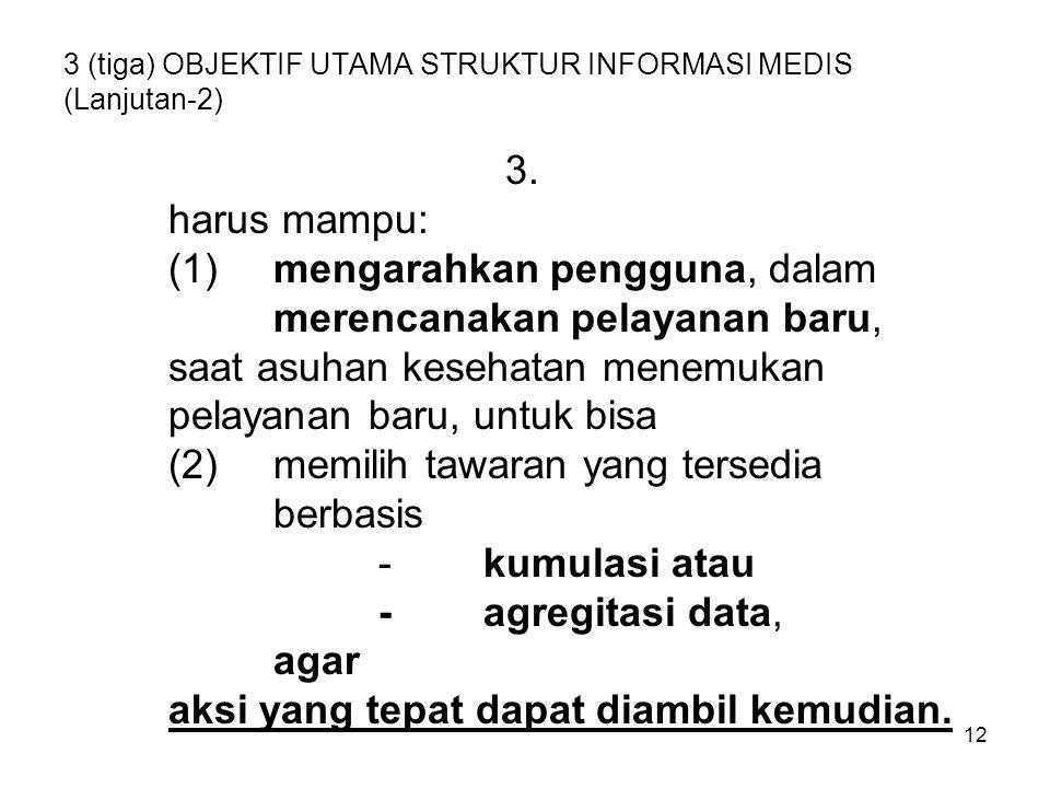 12 3 (tiga) OBJEKTIF UTAMA STRUKTUR INFORMASI MEDIS (Lanjutan-2) 3. harus mampu: (1)mengarahkan pengguna, dalam merencanakan pelayanan baru, saat asuh