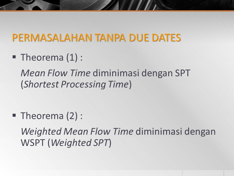 PERMASALAHAN TANPA DUE DATES  Theorema (1) : Mean Flow Time diminimasi dengan SPT (Shortest Processing Time)  Theorema (2) : Weighted Mean Flow Time
