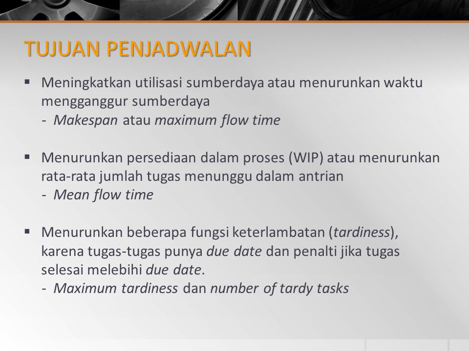 PERMASALAHAN TANPA DUE DATES  Theorema (1) : Mean Flow Time diminimasi dengan SPT (Shortest Processing Time)  Theorema (2) : Weighted Mean Flow Time diminimasi dengan WSPT (Weighted SPT)