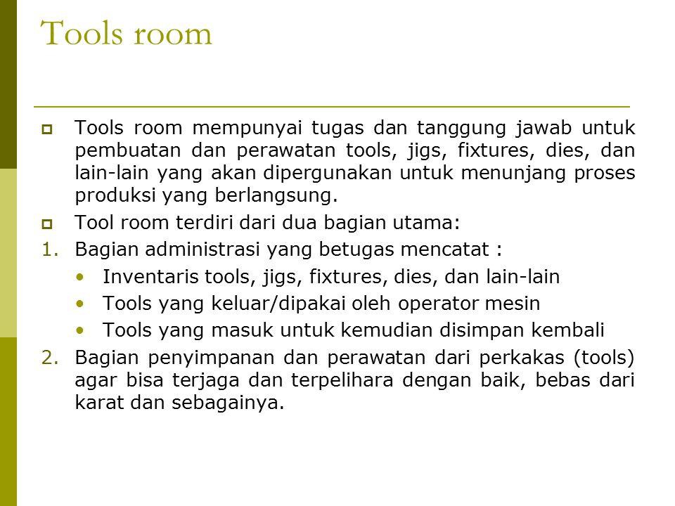 Tools room  Tools room mempunyai tugas dan tanggung jawab untuk pembuatan dan perawatan tools, jigs, fixtures, dies, dan lain-lain yang akan dipergunakan untuk menunjang proses produksi yang berlangsung.
