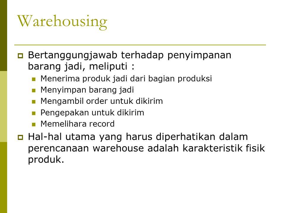 Warehousing  Bertanggungjawab terhadap penyimpanan barang jadi, meliputi : Menerima produk jadi dari bagian produksi Menyimpan barang jadi Mengambil order untuk dikirim Pengepakan untuk dikirim Memelihara record  Hal-hal utama yang harus diperhatikan dalam perencanaan warehouse adalah karakteristik fisik produk.