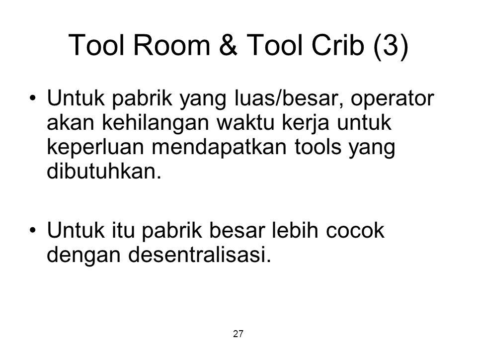 27 Tool Room & Tool Crib (3) Untuk pabrik yang luas/besar, operator akan kehilangan waktu kerja untuk keperluan mendapatkan tools yang dibutuhkan. Unt