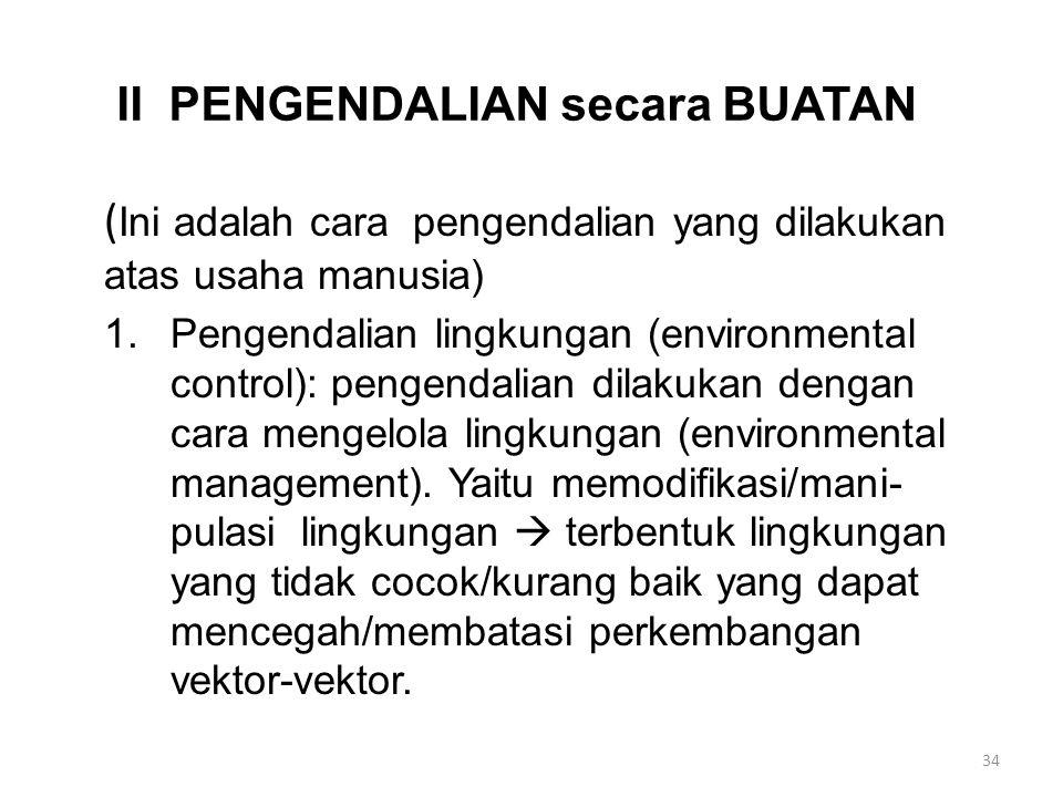 II PENGENDALIAN secara BUATAN ( Ini adalah cara pengendalian yang dilakukan atas usaha manusia) 1.Pengendalian lingkungan (environmental control): pengendalian dilakukan dengan cara mengelola lingkungan (environmental management).