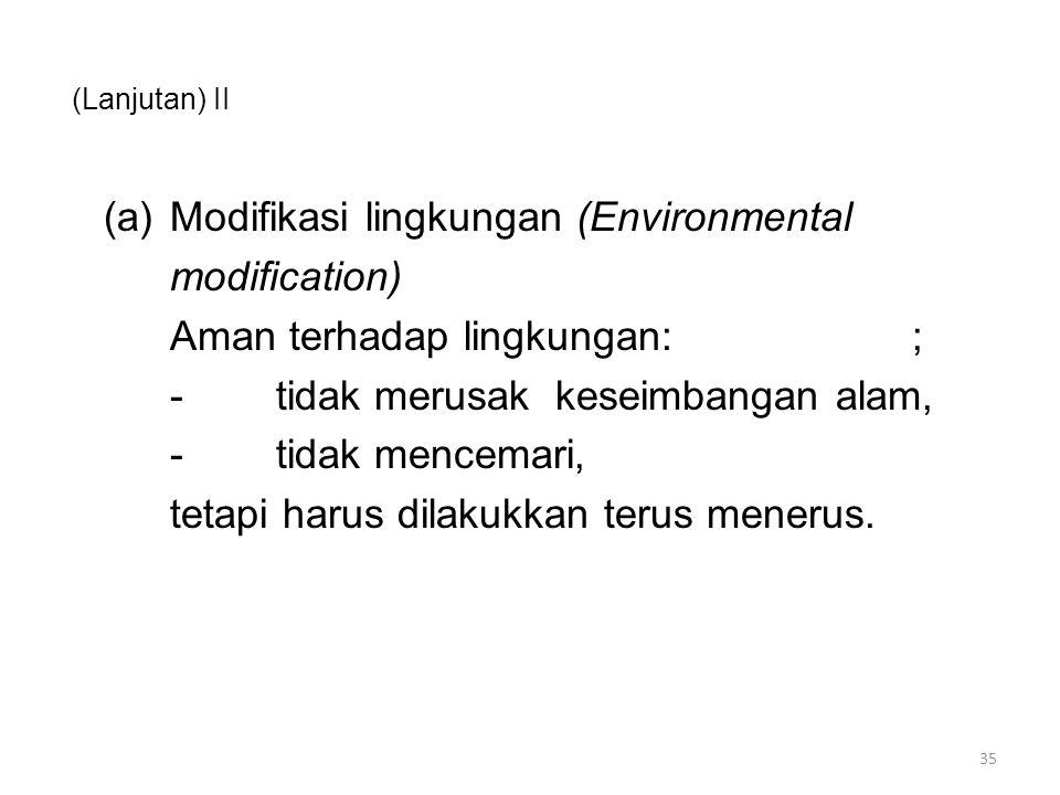 (Lanjutan) II (a)Modifikasi lingkungan (Environmental modification) Aman terhadap lingkungan:; -tidak merusak keseimbangan alam, -tidak mencemari, tetapi harus dilakukkan terus menerus.