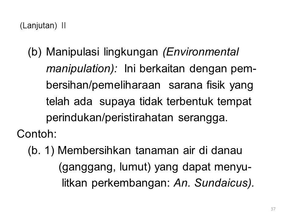 (Lanjutan) II (b)Manipulasi lingkungan (Environmental manipulation): Ini berkaitan dengan pem- bersihan/pemeliharaan sarana fisik yang telah ada supaya tidak terbentuk tempat perindukan/peristirahatan serangga.