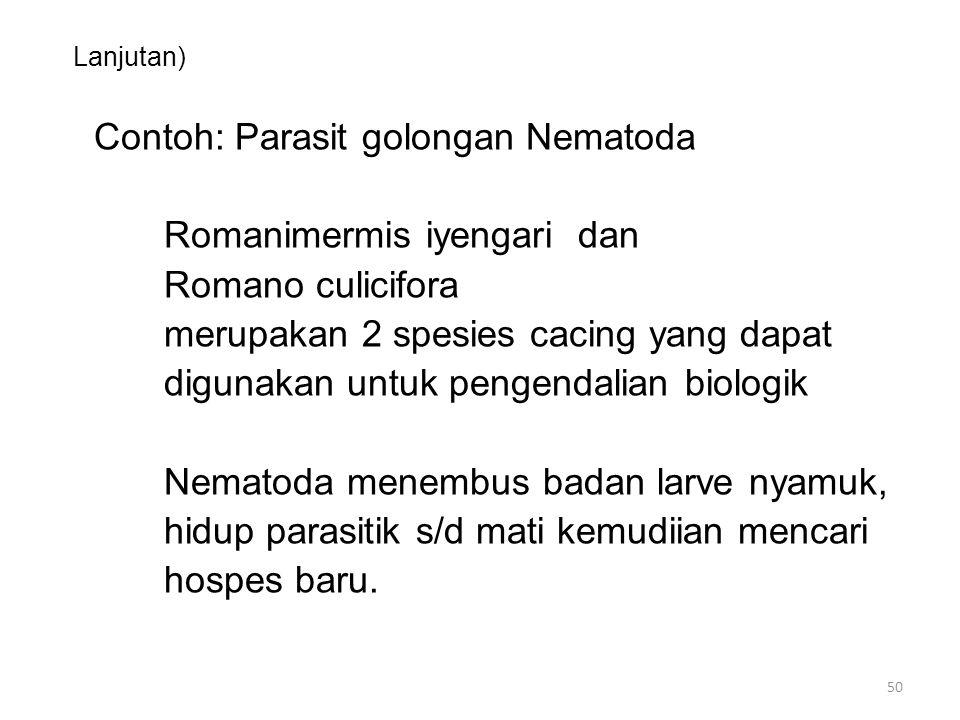 Lanjutan) Contoh: Parasit golongan Nematoda Romanimermis iyengari dan Romano culicifora merupakan 2 spesies cacing yang dapat digunakan untuk pengendalian biologik Nematoda menembus badan larve nyamuk, hidup parasitik s/d mati kemudiian mencari hospes baru.