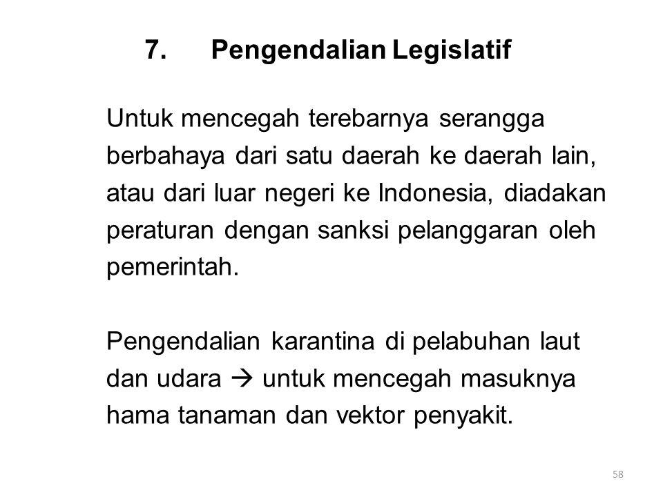 7.Pengendalian Legislatif Untuk mencegah terebarnya serangga berbahaya dari satu daerah ke daerah lain, atau dari luar negeri ke Indonesia, diadakan peraturan dengan sanksi pelanggaran oleh pemerintah.
