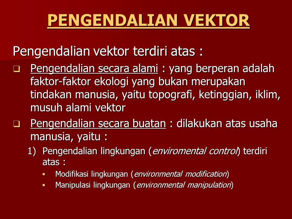 PENGENDALIAN VEKTOR Pengendalian vektor terdiri atas :  Pengendalian secara alami : yang berperan adalah faktor-faktor ekologi yang bukan merupakan t
