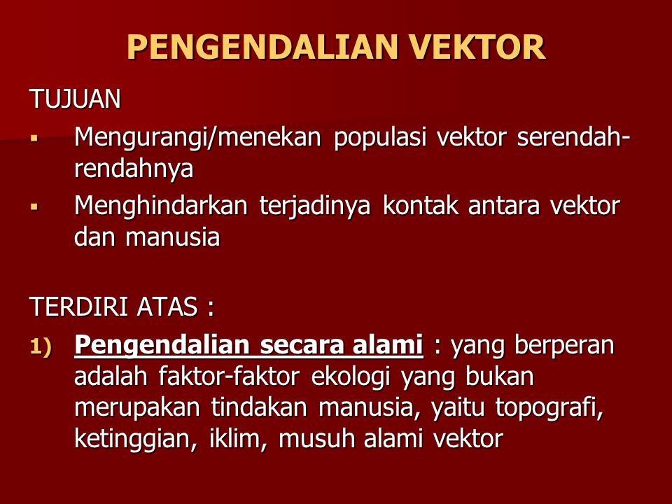 PENGENDALIAN VEKTOR TUJUAN  Mengurangi/menekan populasi vektor serendah- rendahnya  Menghindarkan terjadinya kontak antara vektor dan manusia TERDIR