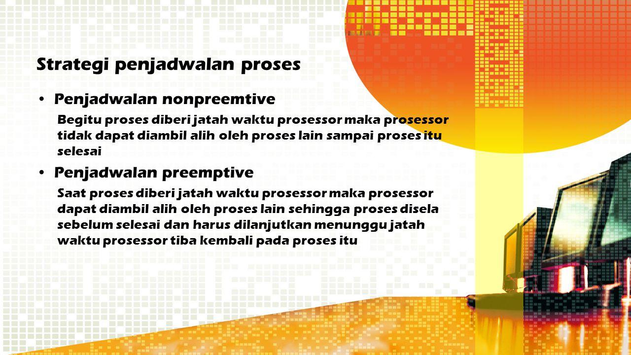 Strategi penjadwalan proses Penjadwalan nonpreemtive Begitu proses diberi jatah waktu prosessor maka prosessor tidak dapat diambil alih oleh proses la