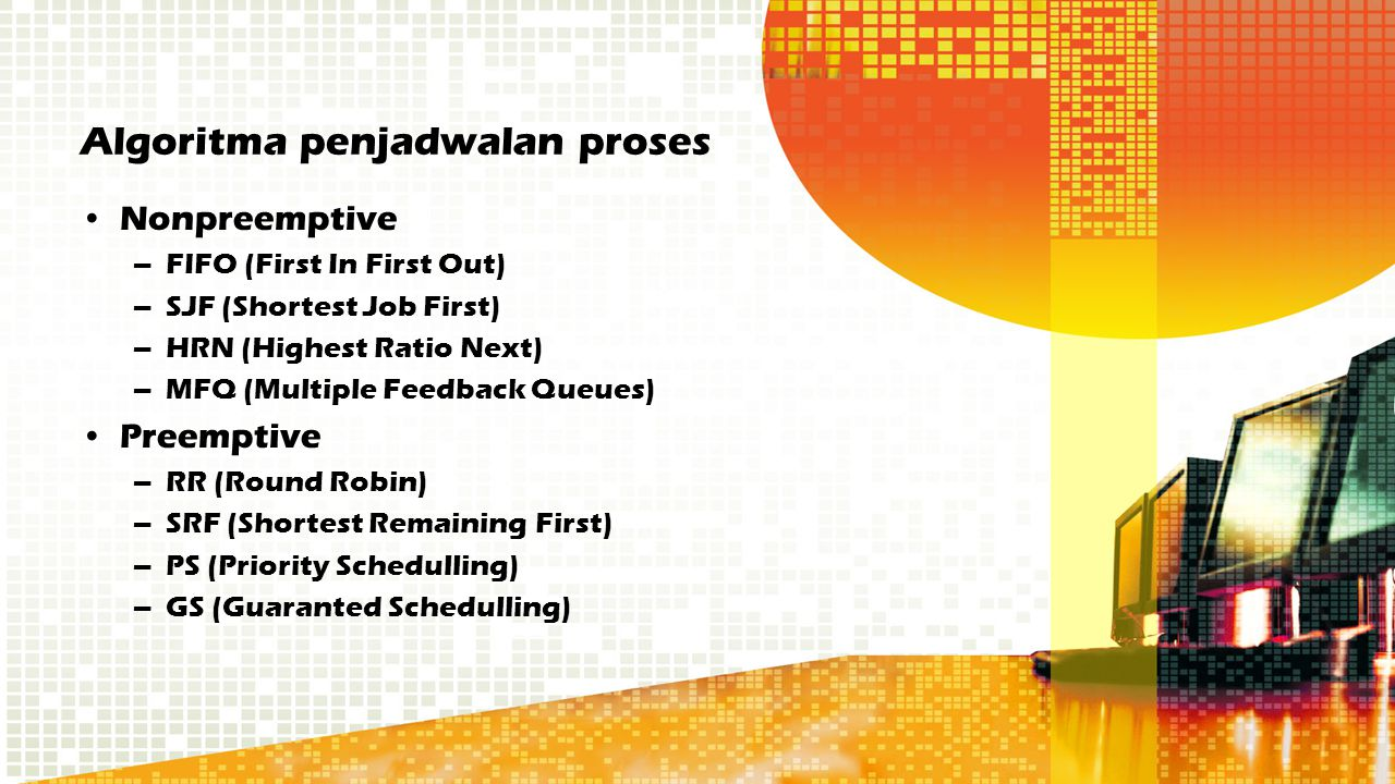 Algoritma penjadwalan proses Nonpreemptive –FIFO (First In First Out) –SJF (Shortest Job First) –HRN (Highest Ratio Next) –MFQ (Multiple Feedback Queues) Preemptive –RR (Round Robin) –SRF (Shortest Remaining First) –PS (Priority Schedulling) –GS (Guaranted Schedulling)