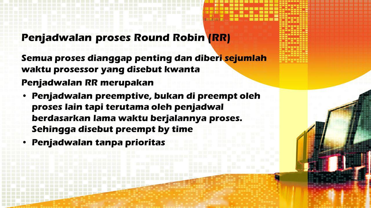 Penjadwalan proses Round Robin (RR) Semua proses dianggap penting dan diberi sejumlah waktu prosessor yang disebut kwanta Penjadwalan RR merupakan Pen