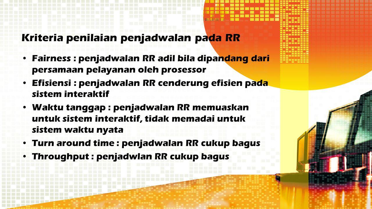 Kriteria penilaian penjadwalan pada RR Fairness : penjadwalan RR adil bila dipandang dari persamaan pelayanan oleh prosessor Efisiensi : penjadwalan R