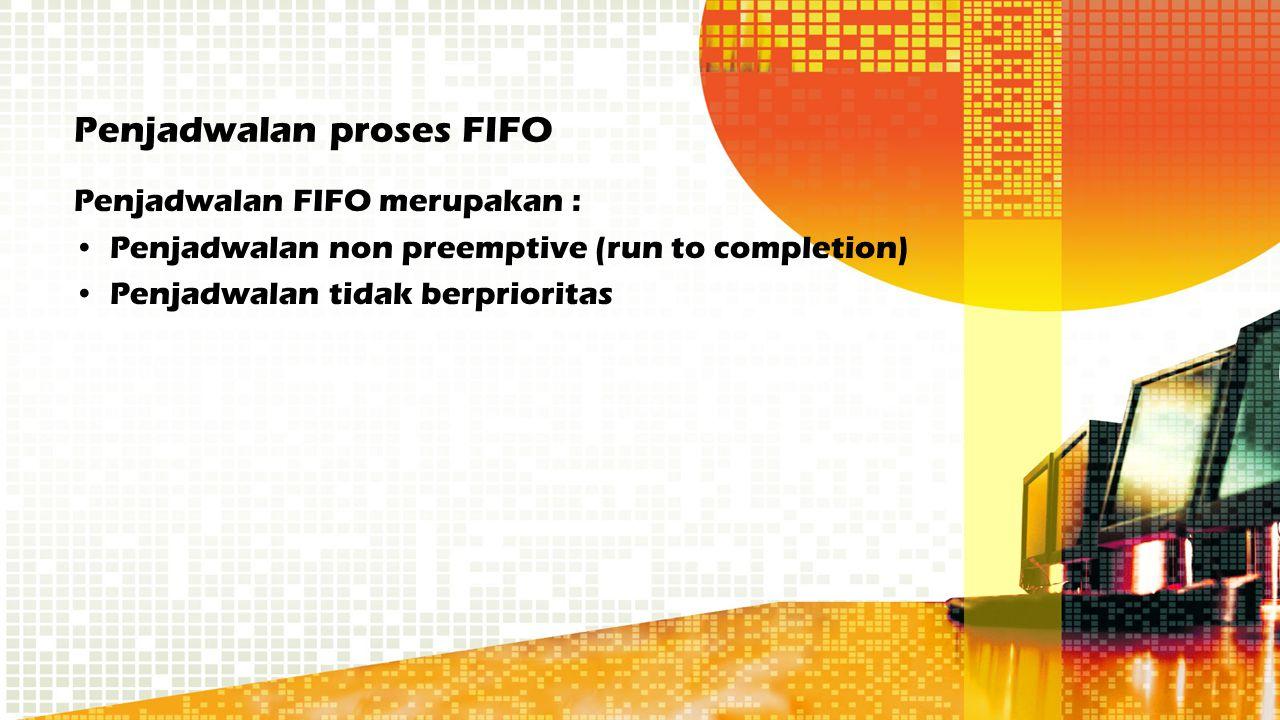 Penjadwalan proses FIFO Penjadwalan FIFO merupakan : Penjadwalan non preemptive (run to completion) Penjadwalan tidak berprioritas