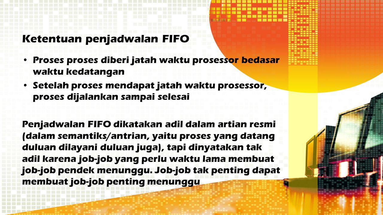 Ketentuan penjadwalan FIFO Proses proses diberi jatah waktu prosessor bedasar waktu kedatangan Setelah proses mendapat jatah waktu prosessor, proses d